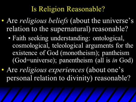 Is Religion Reasonable? Are religious beliefs (about the universe's relation to the supernatural) reasonable? Faith seeking understanding: ontological,