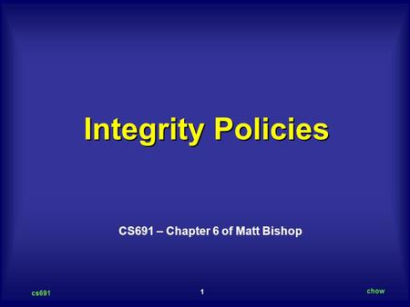 1 cs691 chow Integrity Policies CS691 – Chapter 6 of Matt Bishop.