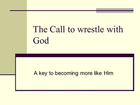 The Call to wrestle with God A key to becoming more like Him.