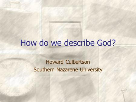 How do we describe God? Howard Culbertson Southern Nazarene University.