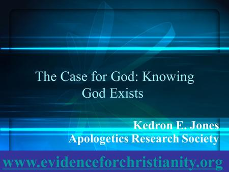 The Case for God: Knowing God Exists Kedron E. Jones Apologetics Research Society www.evidenceforchristianity.org.