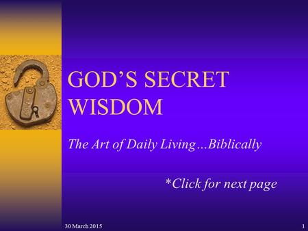 30 March 20151 GOD'S SECRET WISDOM The Art of <strong>Daily</strong> Living…Biblically *Click for next page.