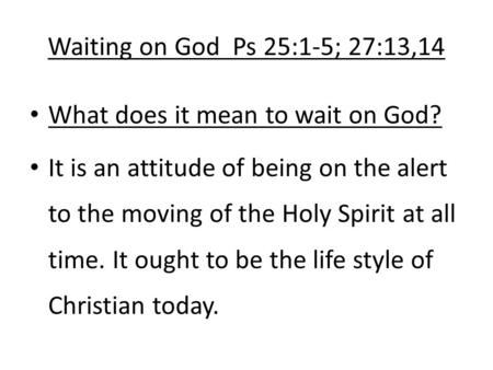 Waiting on God Ps 25:1-5; 27:13,14 What does it mean to wait on God? It is an attitude of being on the alert to the moving of the Holy Spirit at all time.