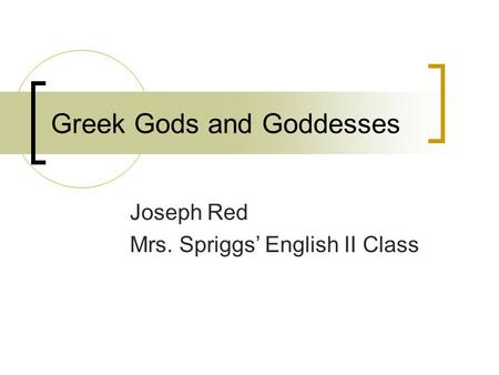 Greek Gods and Goddesses Joseph Red Mrs. Spriggs' English II Class.