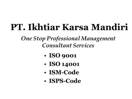 PT. Ikhtiar Karsa Mandiri One Stop Professional Management Consultant Services ISO 9001 ISO 14001 ISM-Code ISPS-Code.
