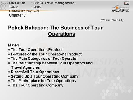 Matakuliah : G1184 Travel Management Tahun : 2005 Pertemuan ke-: 9-10 Chapter 3 (Power Point 9.1) Pokok Bahasan: The Business of Tour Operations Materi: