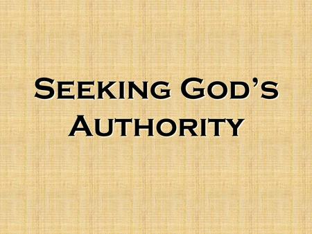 Seeking God's Authority. Biblical Authority The nature of authority –Discipline is a part of life –Inherent authority –Delegated authority –Colossians.