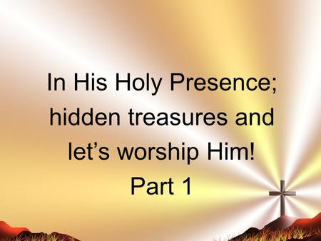 In His Holy Presence; hidden treasures and let's worship Him! Part 1.