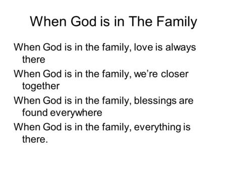 When God is in The Family When God is in the family, love is always there When God is in the family, we're closer together When God is in the family, blessings.