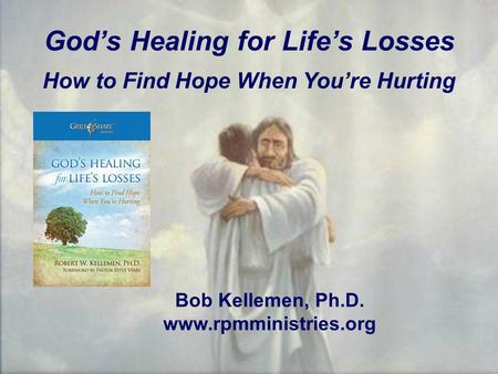 God's Healing for Life's Losses How to Find Hope When You're Hurting Bob Kellemen, Ph.D. www.rpmministries.org.