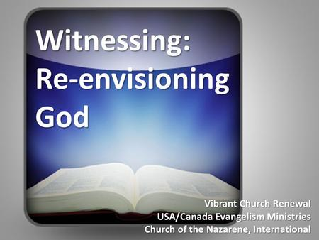 Vibrant Church Renewal USA/Canada Evangelism Ministries Church of the Nazarene, International Witnessing: Re-envisioning God.