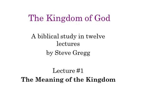 The Kingdom of God A biblical study in twelve lectures by Steve Gregg Lecture #1 The Meaning of the Kingdom.