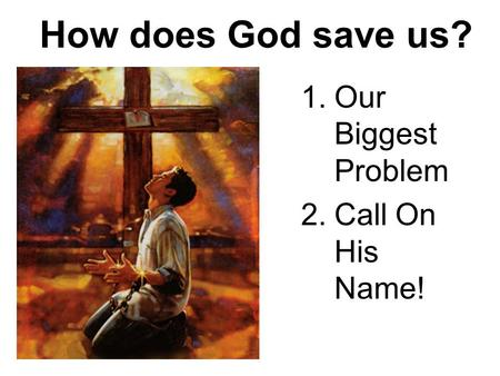 How does God save us? 1.Our Biggest Problem 2.Call On His Name!