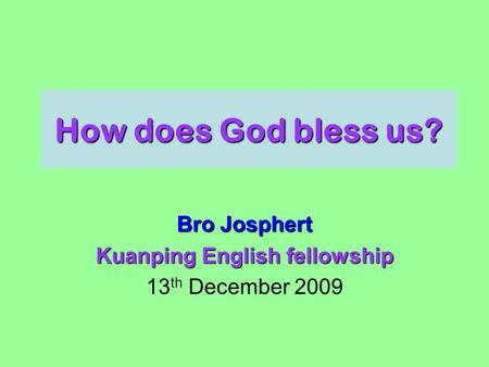 How does God bless us? Bro Josphert Kuanping English fellowship 13 th December 2009.