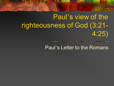 Paul ' s view of the righteousness of God (3:21- 4:25) Paul ' s Letter to the Romans.