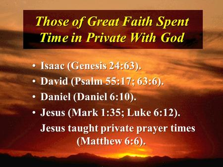 Those of Great Faith Spent Time in Private With God Isaac (Genesis 24:63). David (Psalm 55:17; 63:6). Daniel (Daniel 6:10). Jesus (Mark 1:35; Luke 6:12).