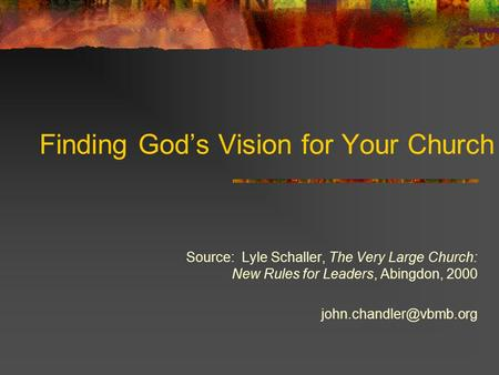 Finding God's Vision for Your Church Source: Lyle Schaller, The Very Large Church: New Rules for Leaders, Abingdon, 2000