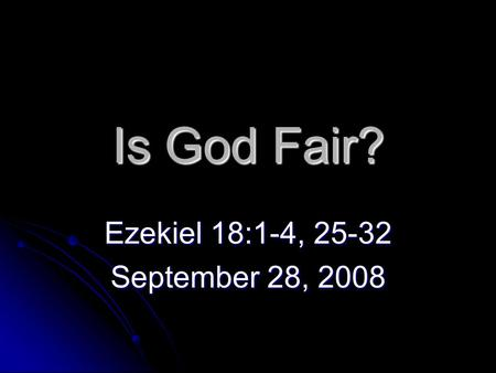 Is God Fair? Ezekiel 18:1-4, 25-32 September 28, 2008.
