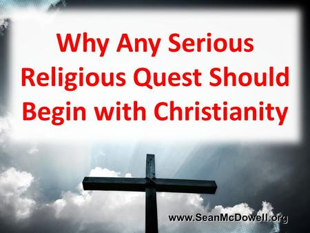 Why Any Serious Religious Quest Should Begin with Christianity www.SeanMcDowell.org www.SeanMcDowell.org.