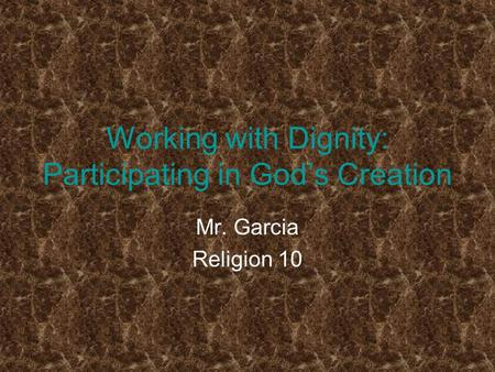 Working with Dignity: Participating in God's Creation Mr. Garcia Religion 10.