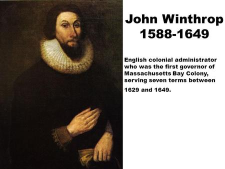John Winthrop 1588-1649 English colonial administrator who was the first governor of Massachusetts Bay Colony, serving seven terms between 1629 and 1649.