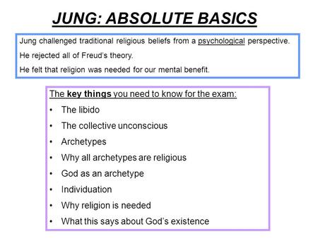 JUNG: ABSOLUTE BASICS The key things you need to know for the exam: The libido The collective unconscious Archetypes Why all archetypes are religious God.
