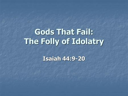 Gods That Fail: The Folly of Idolatry Isaiah 44:9-20.
