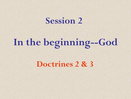 In the beginning--God Doctrines 2 & 3 Session 2. Psalm 139:1-10 from the Message God investigate my life.