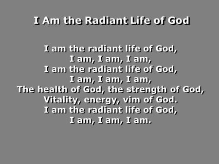 I am the radiant life of God, I am, I am, I am, I am the radiant life of God, I am, I am, I am, The health of God, the strength of God, Vitality, energy,
