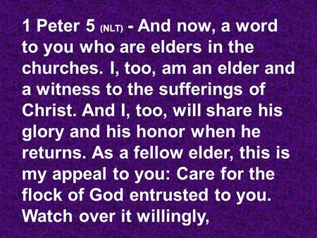 1 Peter 5 (NLT) - And now, a word to you who are elders in the churches. I, too, am an elder and a witness to the sufferings of Christ. And I, too, will.