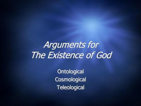 Arguments for The Existence of God Ontological Cosmological Teleological Ontological Cosmological Teleological.
