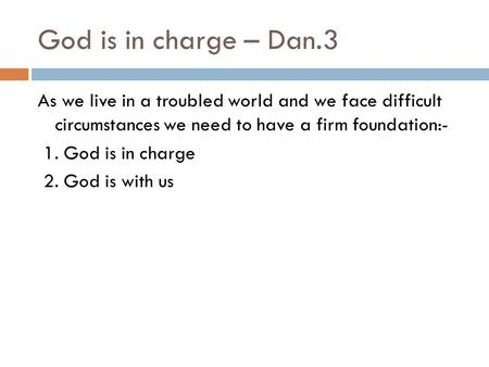 God is in charge – Dan.3 As we live in a troubled world and we face difficult circumstances we need to have a firm foundation:- 1. God is in charge 2.