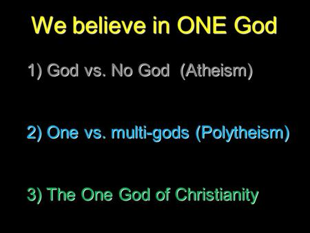 We believe in ONE God 1) God vs. No God (Atheism) 2) One vs. multi-gods (Polytheism) 3) The One God of Christianity.