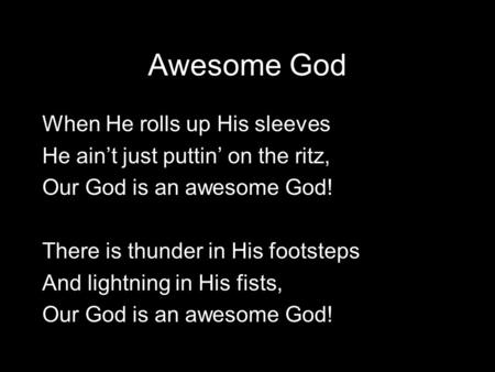 Awesome God When He rolls up His sleeves He ain't just puttin' on the ritz, Our God is an awesome God! There is thunder in His footsteps And lightning.