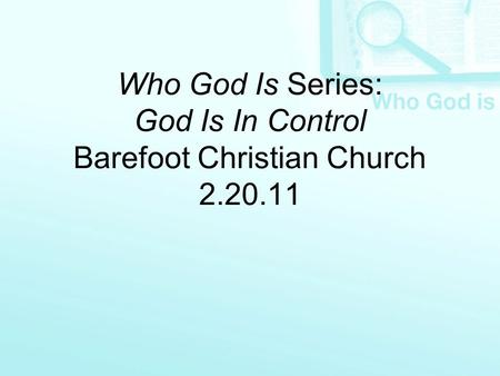 Who God Is Series: God Is In Control Barefoot Christian Church 2.20.11.