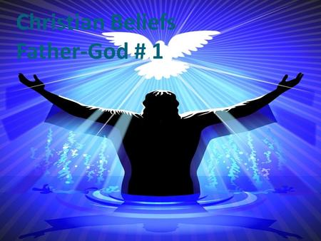 Christian Beliefs Father-God # 1. Attributes of God 1. Independence – God does not need us or the rest of creation for anything, yet we and the rest of.