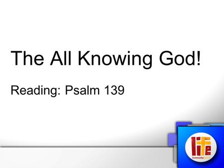 "The All Knowing God! Reading: Psalm 139. Psalm 139 (CEV Contemporary English) ""You have looked deep into my heart, and you know all about me. You know."