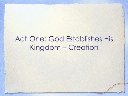 Act One: God Establishes His Kingdom – Creation. Introductory Remarks… Genesis 1 is not first concerned about how God made the world Genesis 1 shows us.