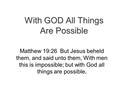 With GOD All Things Are Possible Matthew 19:26 But Jesus beheld them, and said unto them, With men this is impossible; but with God all things are possible.