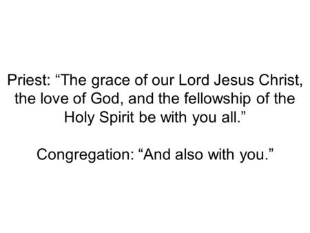 "Priest: ""The grace of our Lord Jesus Christ, the love of God, and the fellowship of the Holy Spirit be with you all."" Congregation: ""And also with you."""