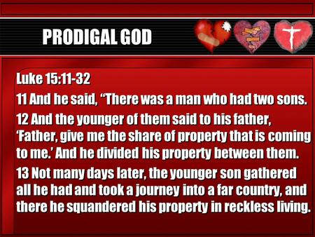 "PRODIGAL GOD Luke 15:11-32 11 And he said, ""There was a man who had two sons. 12 And the younger of them said to his father, 'Father, give me the share."