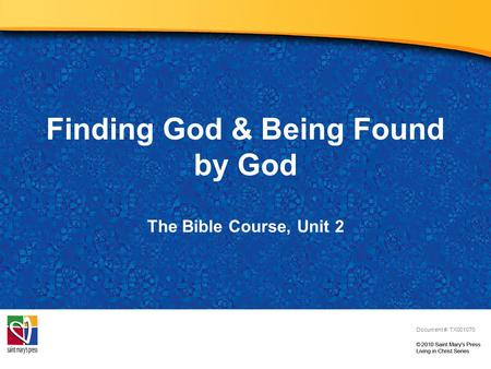 Finding God & Being Found by God Document #: TX001070 The Bible Course, Unit 2.