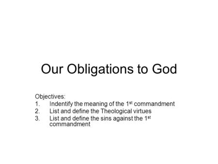 Our Obligations to God Objectives: 1.Indentify the meaning of the 1 st commandment 2.List and define the Theological virtues 3.List and define the sins.