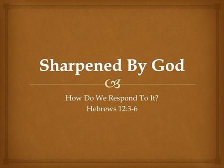 How Do We Respond To It? Hebrews 12:3-6.  1-4: Sullen Despair  We may think that God's discipline is underserved.  I will hold my tongue and say nothing.