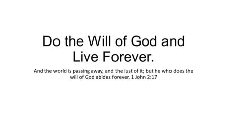 Do the Will of God and Live Forever. And the world is passing away, and the lust of it; but he who does the will of God abides forever. 1 John 2:17.