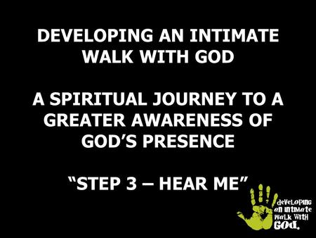 "DEVELOPING AN INTIMATE WALK WITH GOD A SPIRITUAL JOURNEY TO A GREATER AWARENESS OF GOD'S PRESENCE ""STEP 3 – HEAR ME"""