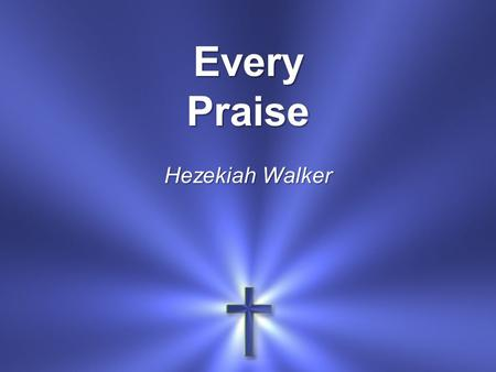 Every Praise Hezekiah Walker. Every praise is to our God Every word of worship With one accord.