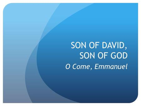 SON OF DAVID, SON OF GOD O Come, Emmanuel. ADVENT.