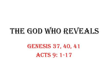 THE GOD WHO REVEALS GENESIS 37, 40, 41 ACTS 9: 1-17.