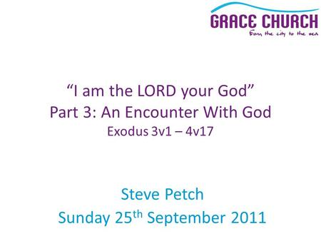 "Steve Petch Sunday 25 th September 2011 ""I am the LORD your God"" Part 3: An Encounter With God Exodus 3v1 – 4v17."